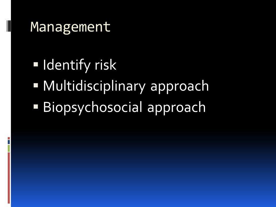 Management  Identify risk  Multidisciplinary approach  Biopsychosocial approach