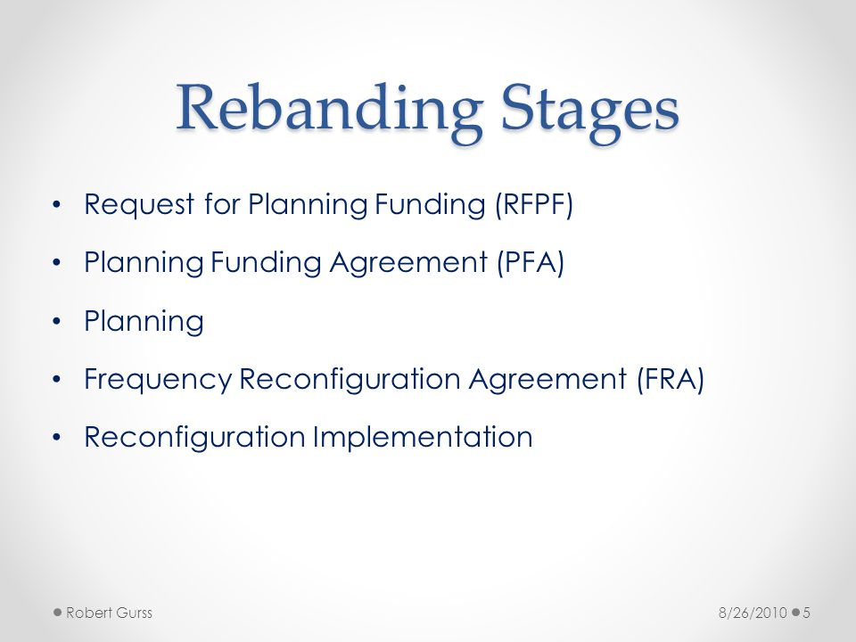 Planning Process Overview FCC will create window for negotiating Planning Funding Agreement (PFA) Some Wave 4 Licensees have preliminary agreements for non-frequency dependent work Submit Request for Planning Funding (RFPF) o Form on TA website: www.800ta.org o System Inventory (infrastructure/subscribers) o Frequency analysis (deferred on preliminary PFAs) o Engineering and implementation planning Interoperability, site reconfiguration, subscriber analysis o Project Management costs o Legal costs Negotiate Planning Funding Agreement (PFA) Robert Gurss68/26/2010