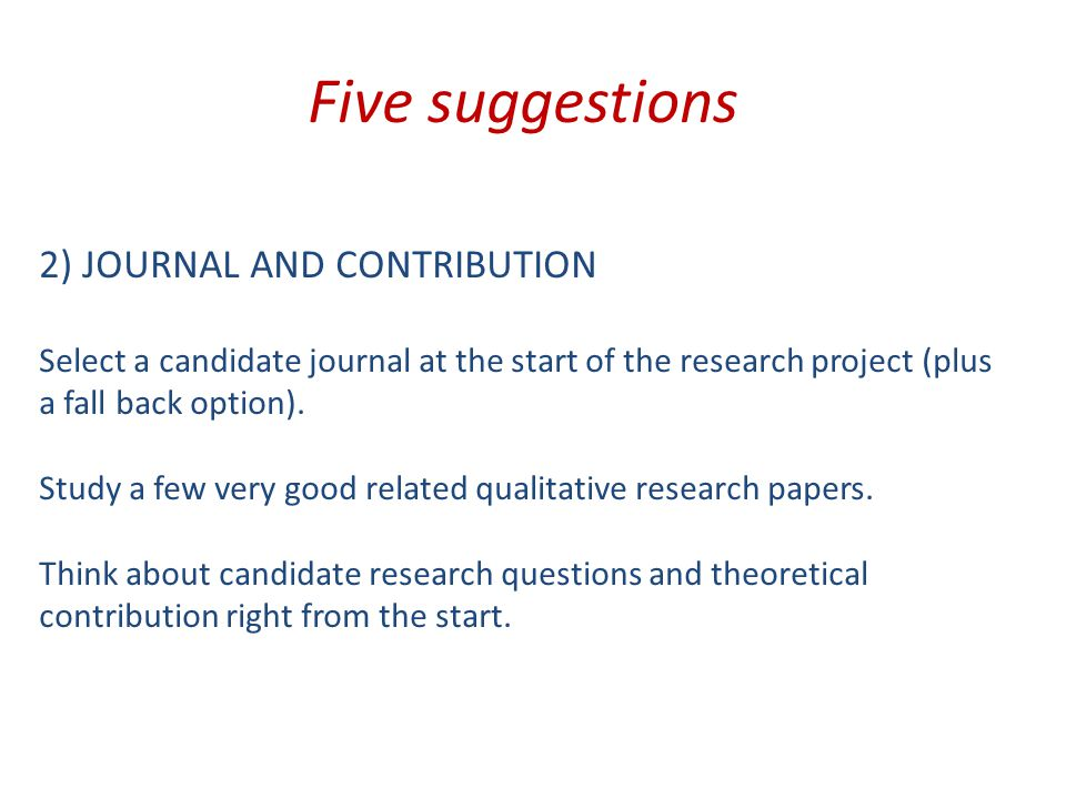 Five suggestions 2) JOURNAL AND CONTRIBUTION Select a candidate journal at the start of the research project (plus a fall back option).