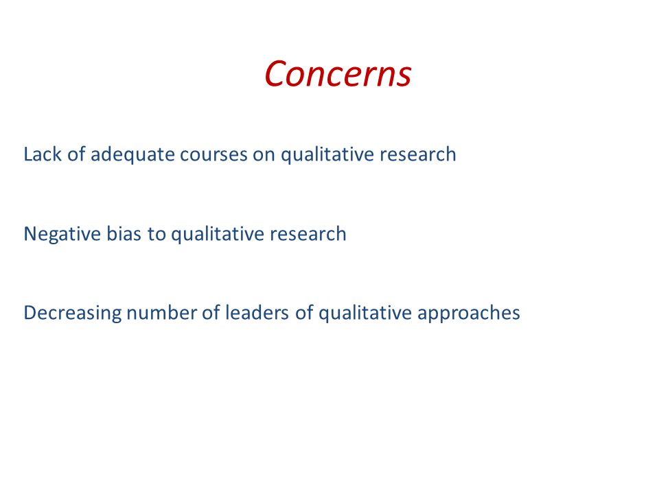 Concerns Lack of adequate courses on qualitative research Negative bias to qualitative research Decreasing number of leaders of qualitative approaches