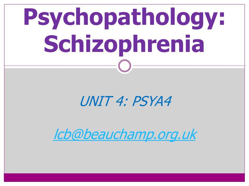 Psychopathology: Schizophrenia UNIT 4: PSYA4 lcb@beauchamp.org.uk
