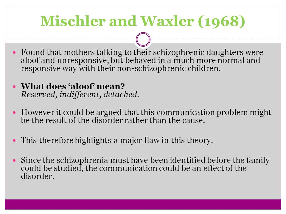 Mischler and Waxler (1968) Found that mothers talking to their schizophrenic daughters were aloof and unresponsive, but behaved in a much more normal and responsive way with their non-schizophrenic children.