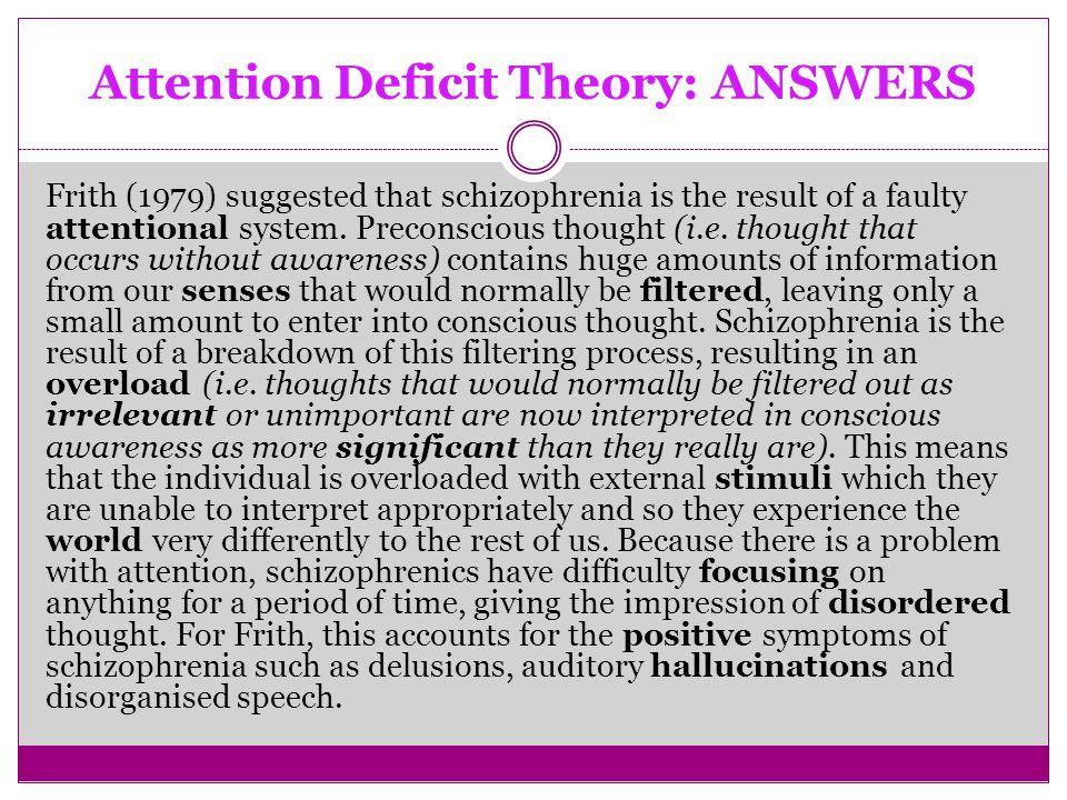 Attention Deficit Theory: ANSWERS Frith (1979) suggested that schizophrenia is the result of a faulty attentional system.