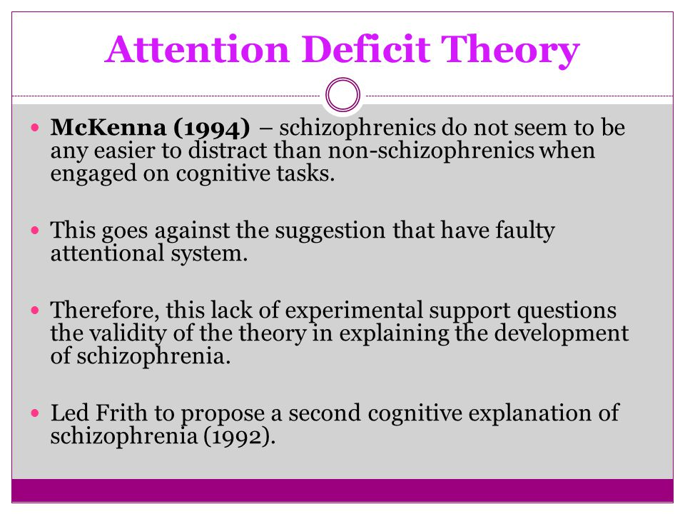 Attention Deficit Theory McKenna (1994) – schizophrenics do not seem to be any easier to distract than non-schizophrenics when engaged on cognitive tasks.