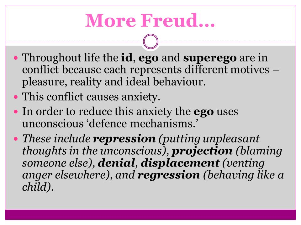 More Freud… Throughout life the id, ego and superego are in conflict because each represents different motives – pleasure, reality and ideal behaviour.