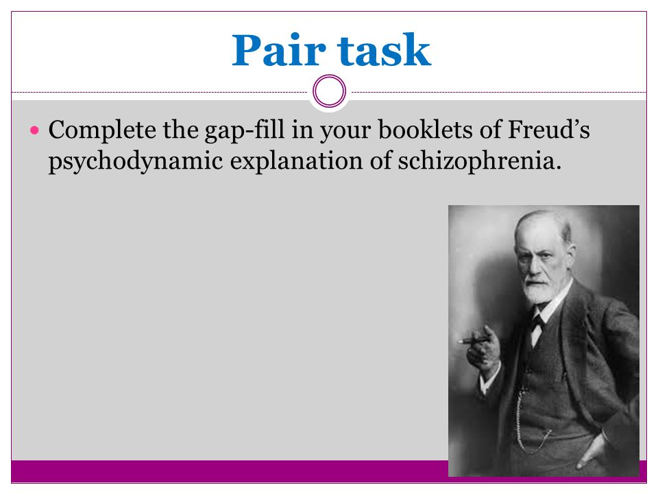 Pair task Complete the gap-fill in your booklets of Freud's psychodynamic explanation of schizophrenia.