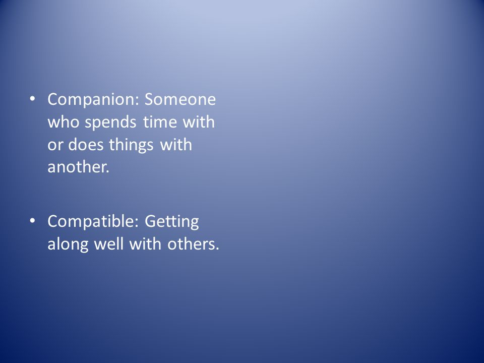 Companion: Someone who spends time with or does things with another.