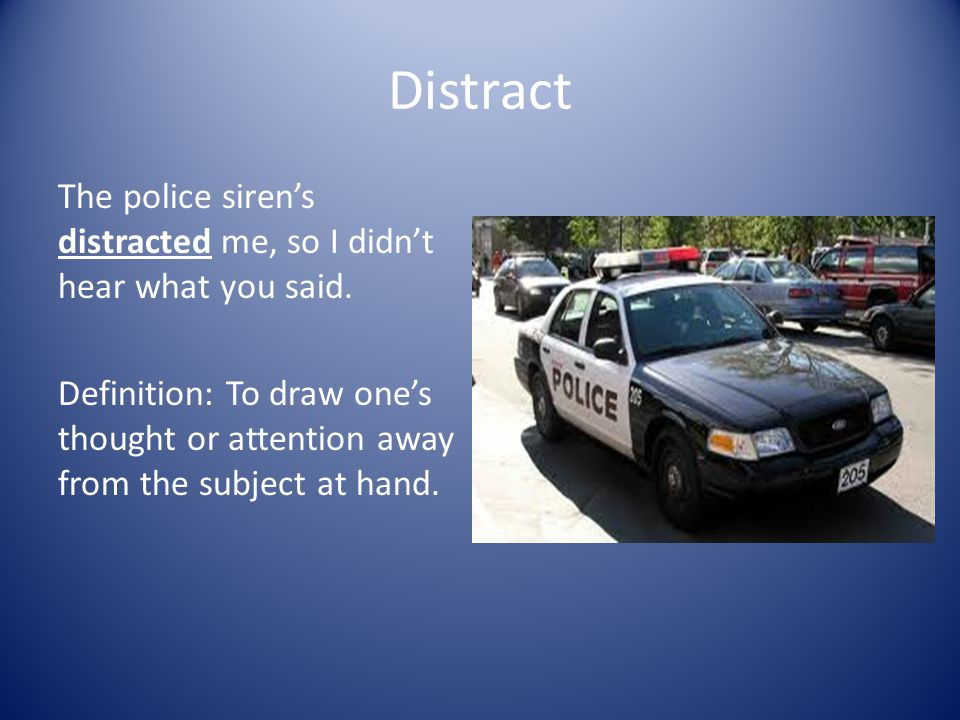 Distract The police siren's distracted me, so I didn't hear what you said.