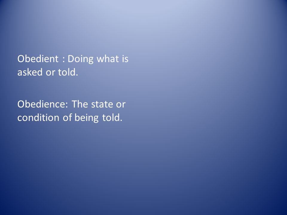 Obedient : Doing what is asked or told. Obedience: The state or condition of being told.