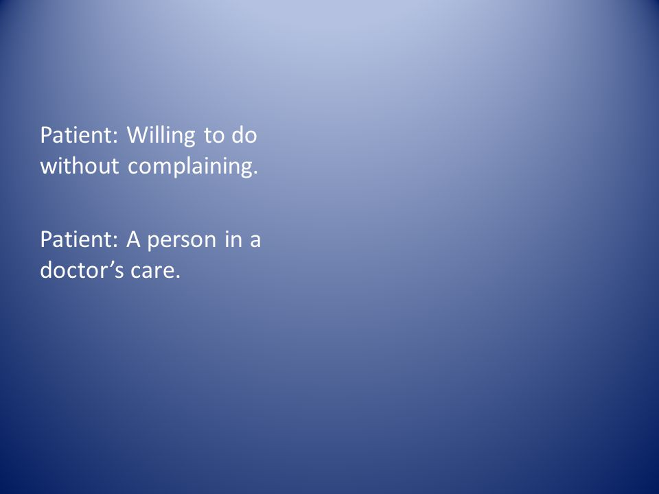 Patient: Willing to do without complaining. Patient: A person in a doctor's care.