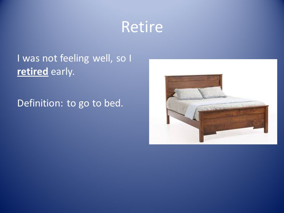 Retire I was not feeling well, so I retired early. Definition: to go to bed.
