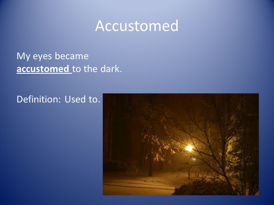 Accustom : To make Familiar Accustomed : Usual Accustomed : Used to.