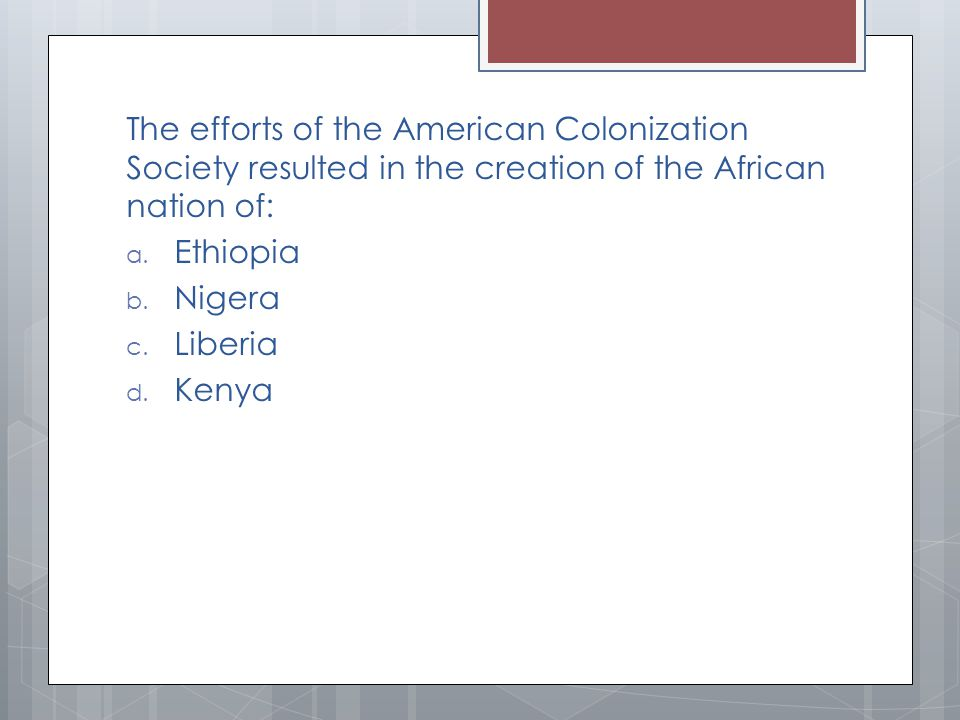 The efforts of the American Colonization Society resulted in the creation of the African nation of: a.