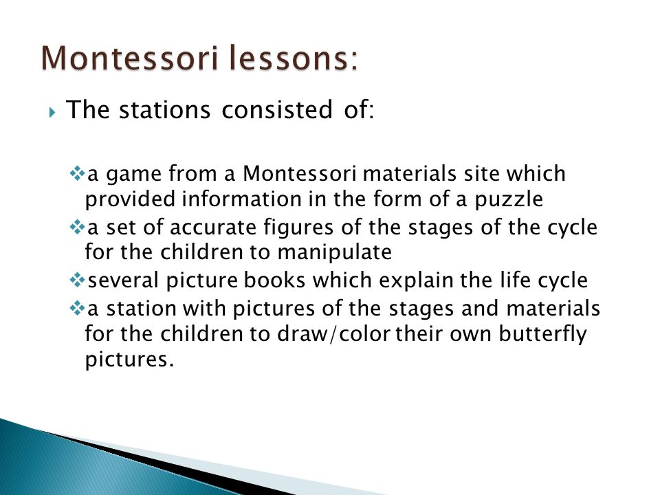  The stations consisted of:  a game from a Montessori materials site which provided information in the form of a puzzle  a set of accurate figures of the stages of the cycle for the children to manipulate  several picture books which explain the life cycle  a station with pictures of the stages and materials for the children to draw/color their own butterfly pictures.