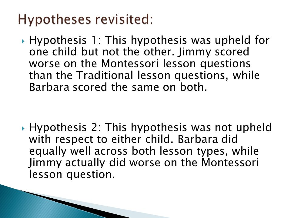 Hypothesis 1: This hypothesis was upheld for one child but not the other. Jimmy scored worse on the Montessori lesson questions than the Traditional
