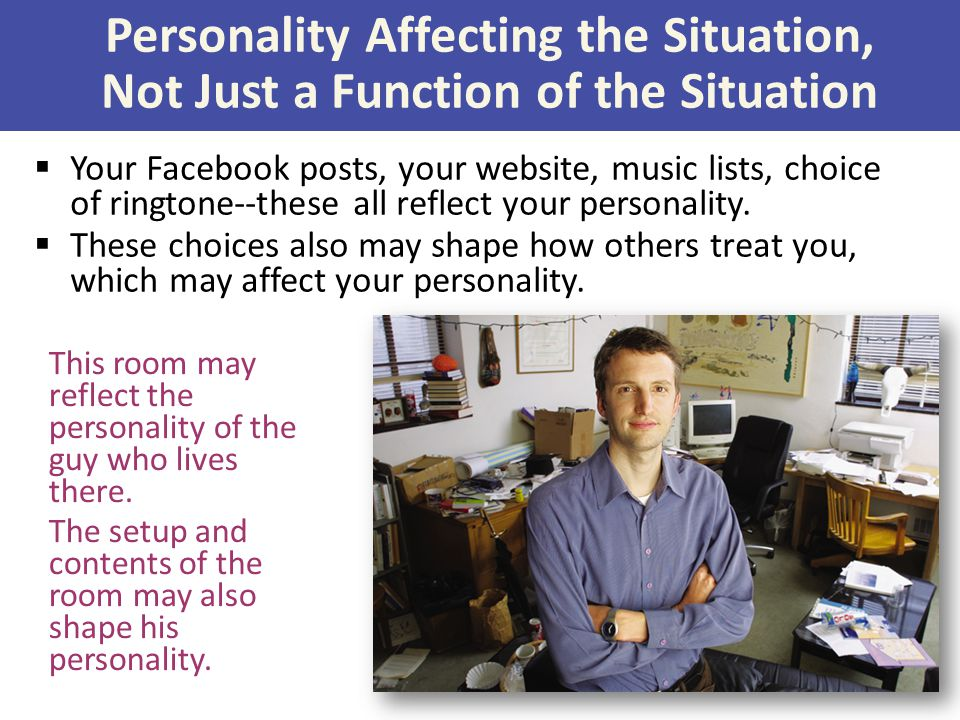 Personality Affecting the Situation, Not Just a Function of the Situation This room may reflect the personality of the guy who lives there.