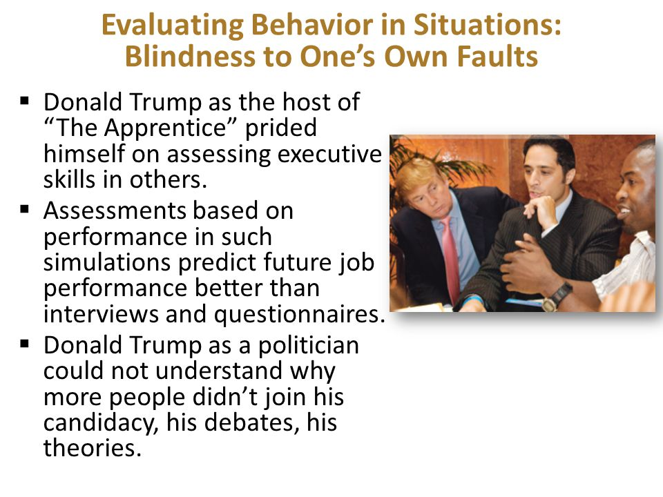 Evaluating Behavior in Situations: Blindness to One's Own Faults  Donald Trump as the host of The Apprentice prided himself on assessing executive skills in others.