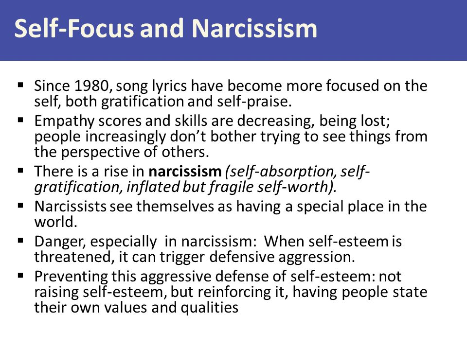 Self-Focus and Narcissism  Since 1980, song lyrics have become more focused on the self, both gratification and self-praise.