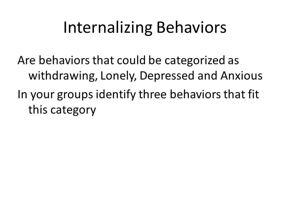 Internalizing Behaviors Are behaviors that could be categorized as withdrawing, Lonely, Depressed and Anxious In your groups identify three behaviors