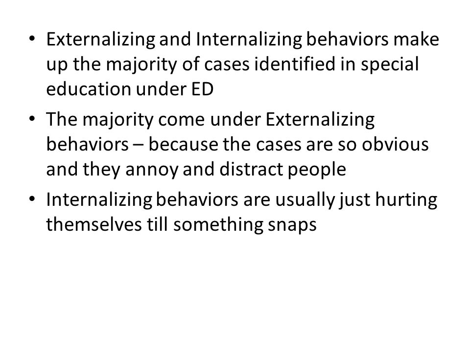 Externalizing and Internalizing behaviors make up the majority of cases identified in special education under ED The majority come under Externalizing
