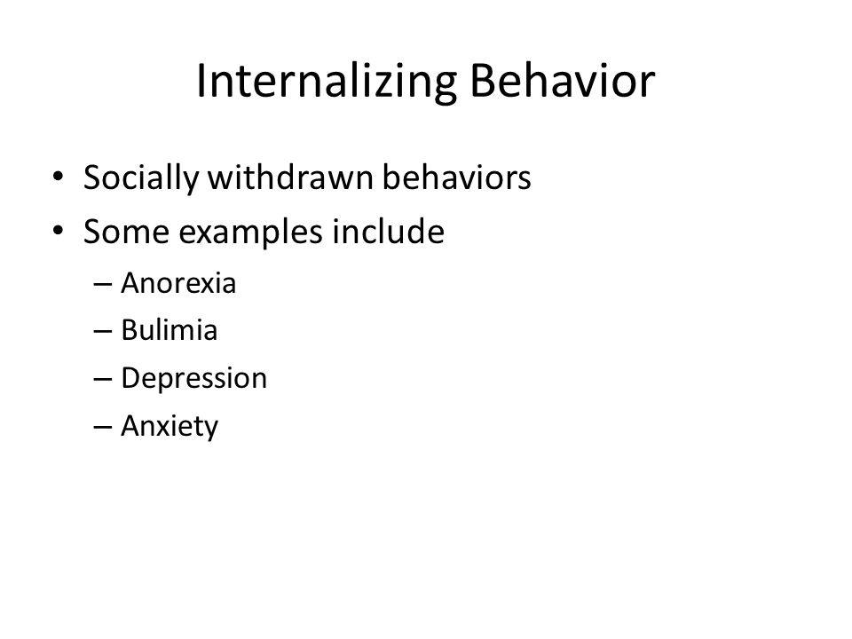 Internalizing Behavior Socially withdrawn behaviors Some examples include – Anorexia – Bulimia – Depression – Anxiety