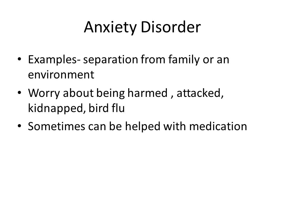 Anxiety Disorder Examples- separation from family or an environment Worry about being harmed, attacked, kidnapped, bird flu Sometimes can be helped wi