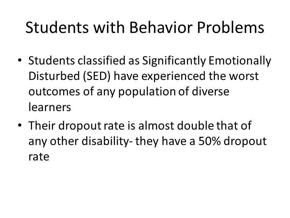 Students with Behavior Problems Students classified as Significantly Emotionally Disturbed (SED) have experienced the worst outcomes of any population