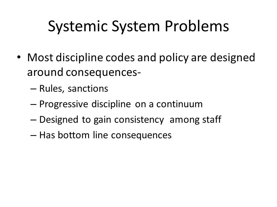 Systemic System Problems Most discipline codes and policy are designed around consequences- – Rules, sanctions – Progressive discipline on a continuum