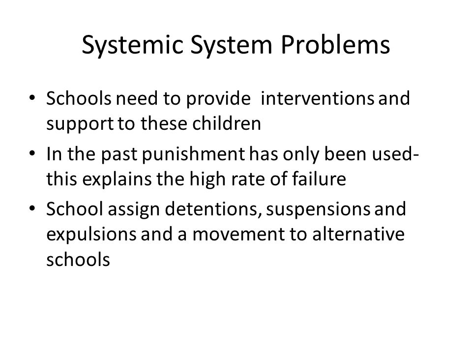 Systemic System Problems Schools need to provide interventions and support to these children In the past punishment has only been used- this explains