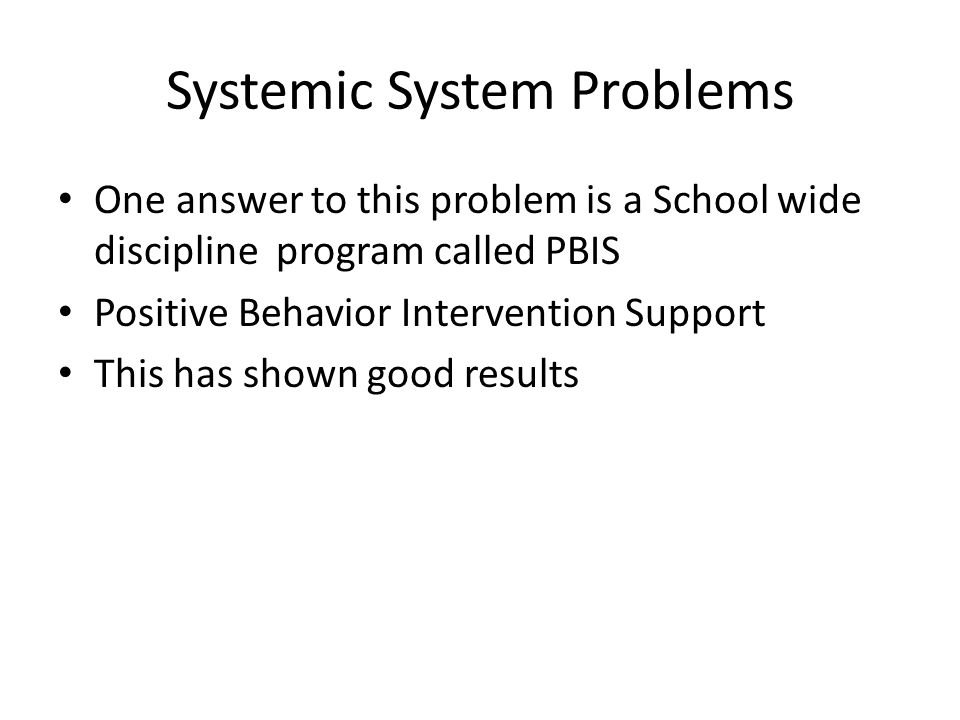 Systemic System Problems One answer to this problem is a School wide discipline program called PBIS Positive Behavior Intervention Support This has sh