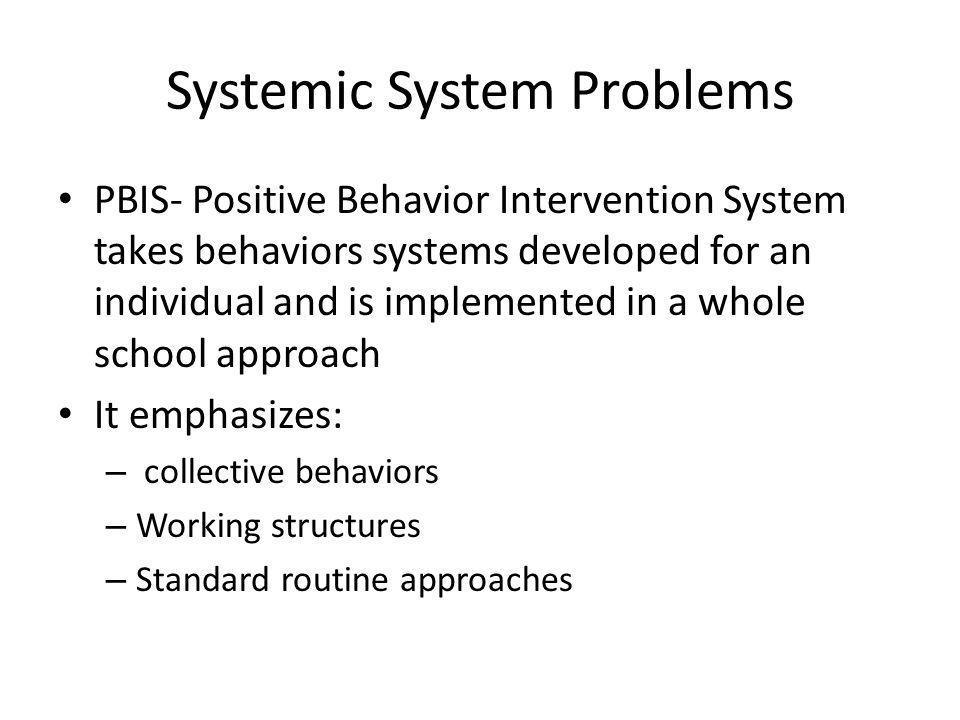 Systemic System Problems PBIS- Positive Behavior Intervention System takes behaviors systems developed for an individual and is implemented in a whole