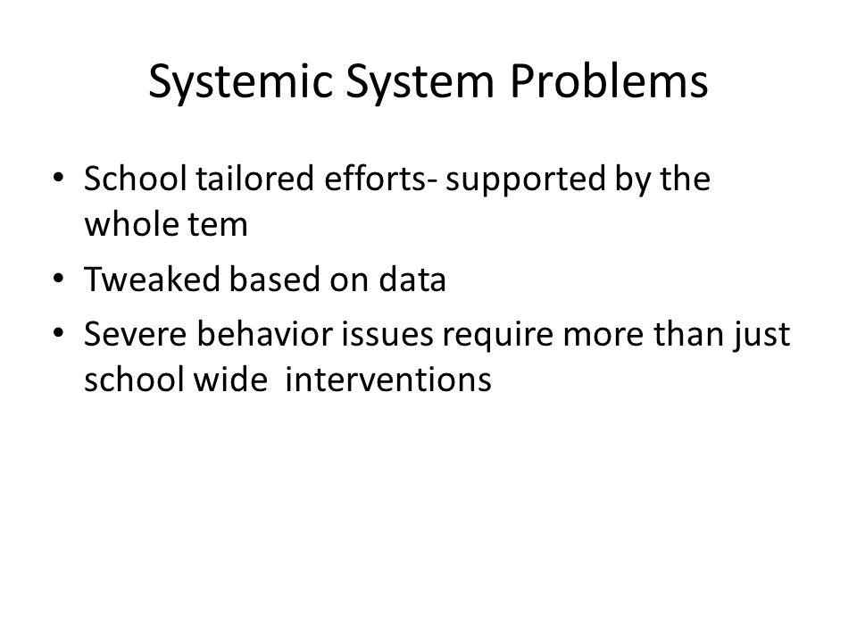 Systemic System Problems School tailored efforts- supported by the whole tem Tweaked based on data Severe behavior issues require more than just schoo