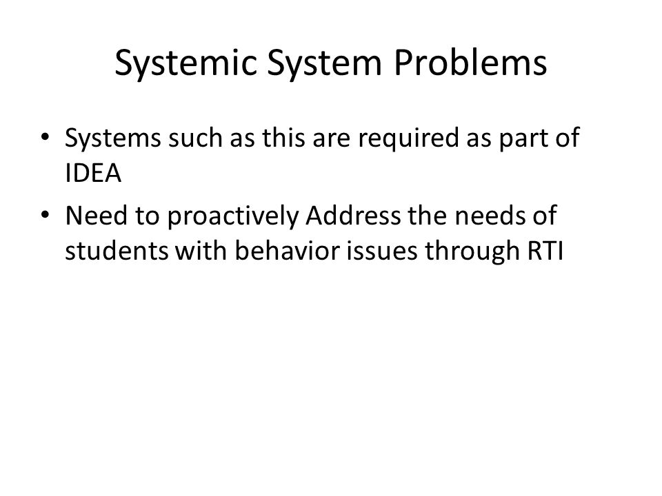 Systemic System Problems Systems such as this are required as part of IDEA Need to proactively Address the needs of students with behavior issues thro