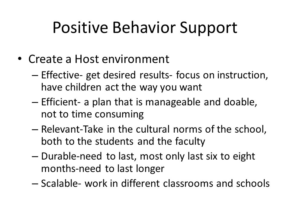 Positive Behavior Support Create a Host environment – Effective- get desired results- focus on instruction, have children act the way you want – Effic