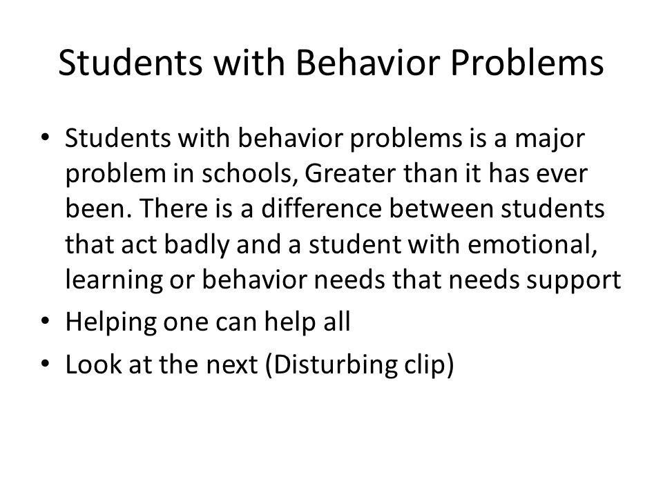 Students with Behavior Problems Students with behavior problems is a major problem in schools, Greater than it has ever been. There is a difference be