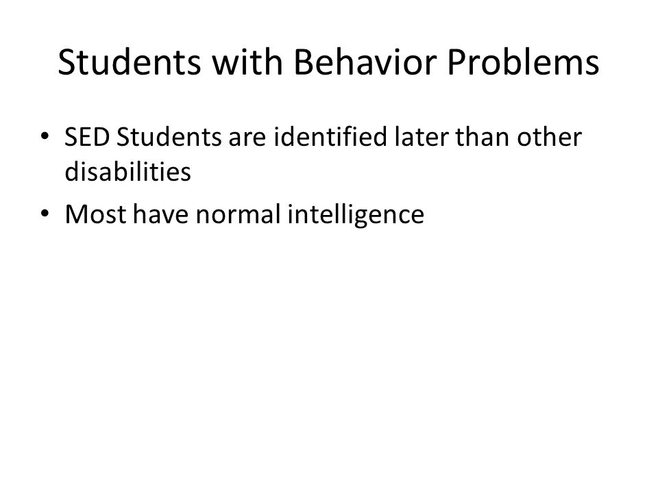 Students with Behavior Problems SED Students are identified later than other disabilities Most have normal intelligence