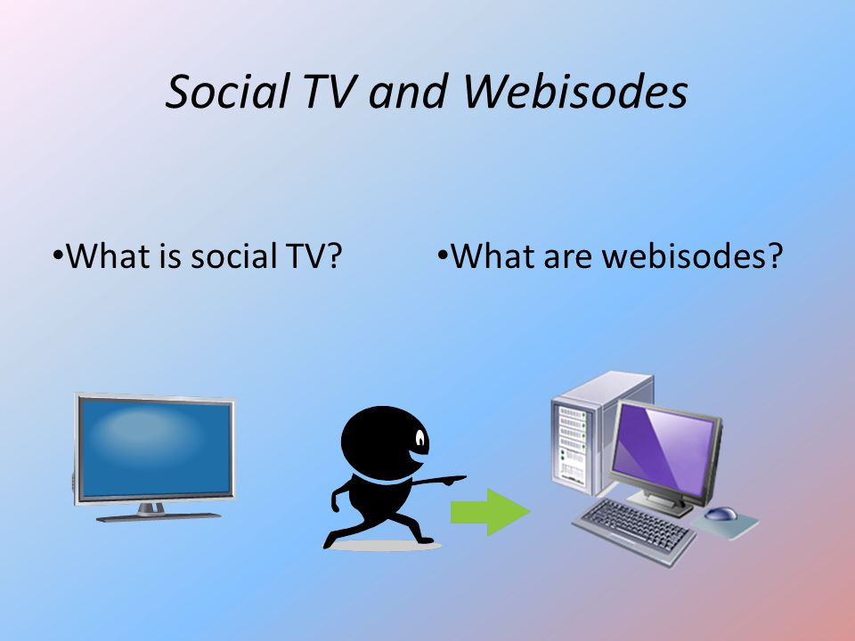 Social TV and Webisodes What are webisodes? What is social TV?