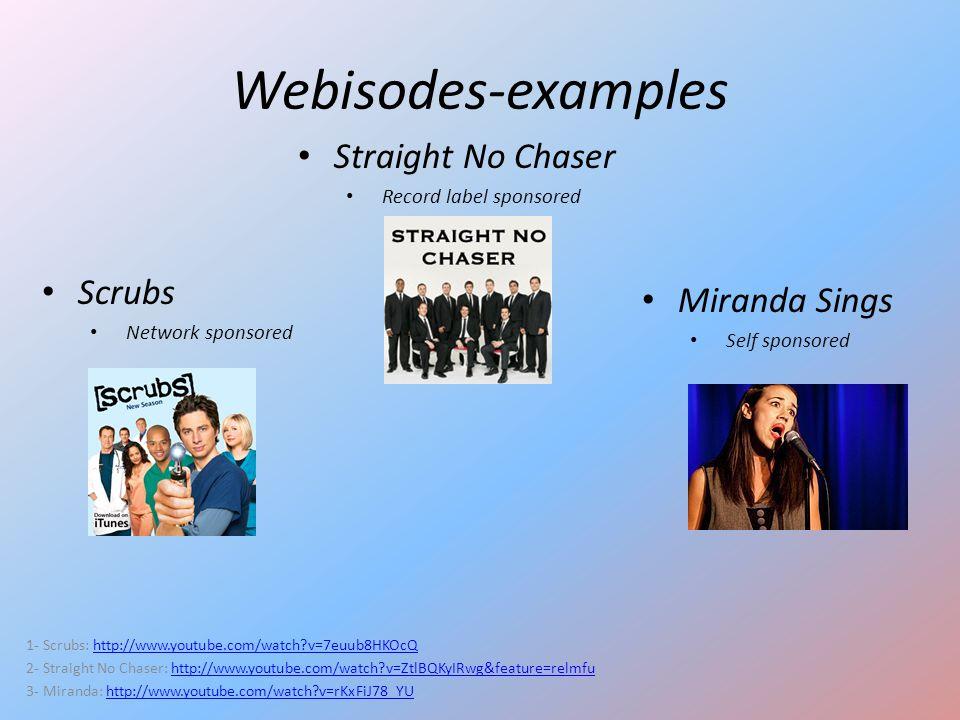 Webisodes-examples Scrubs Network sponsored 1- Scrubs: http://www.youtube.com/watch?v=7euub8HKOcQhttp://www.youtube.com/watch?v=7euub8HKOcQ 2- Straigh