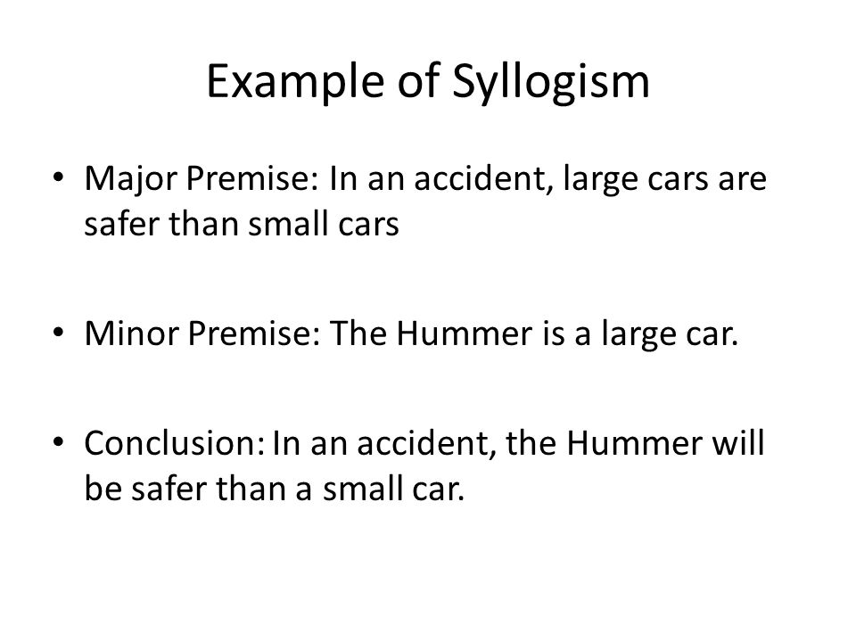 Example of Syllogism Major Premise: In an accident, large cars are safer than small cars Minor Premise: The Hummer is a large car. Conclusion: In an a