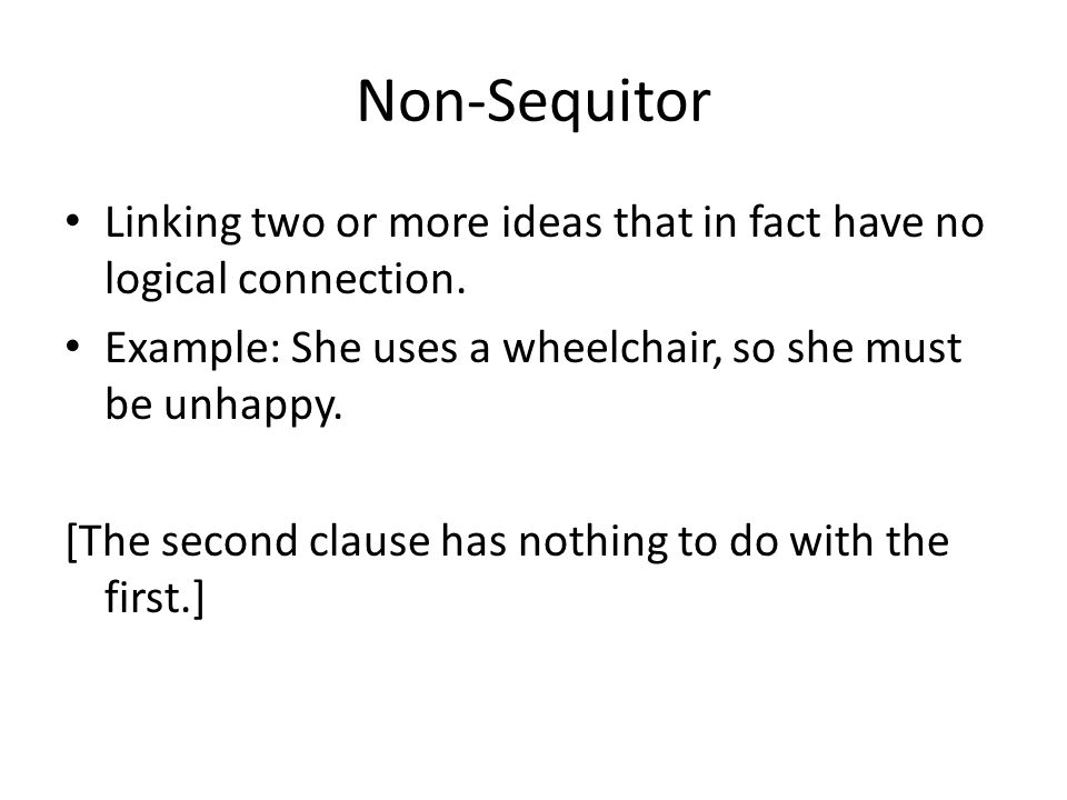 Non-Sequitor Linking two or more ideas that in fact have no logical connection. Example: She uses a wheelchair, so she must be unhappy. [The second cl