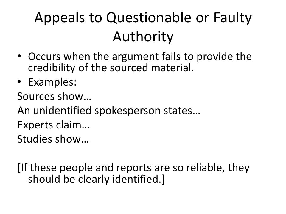 Appeals to Questionable or Faulty Authority Occurs when the argument fails to provide the credibility of the sourced material. Examples: Sources show…