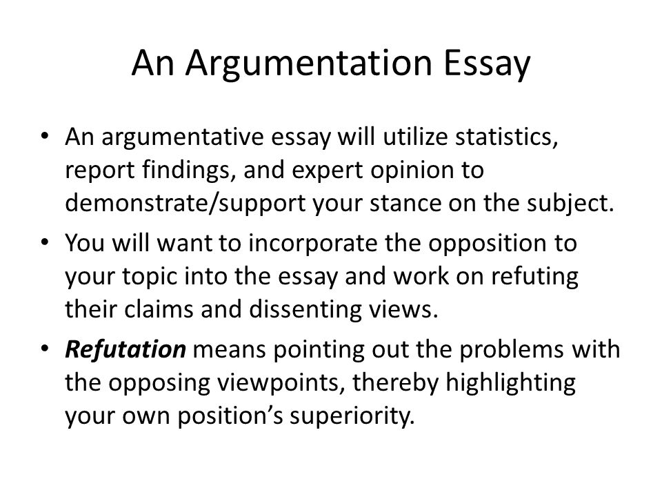 An Argumentation Essay An argumentative essay will utilize statistics, report findings, and expert opinion to demonstrate/support your stance on the s