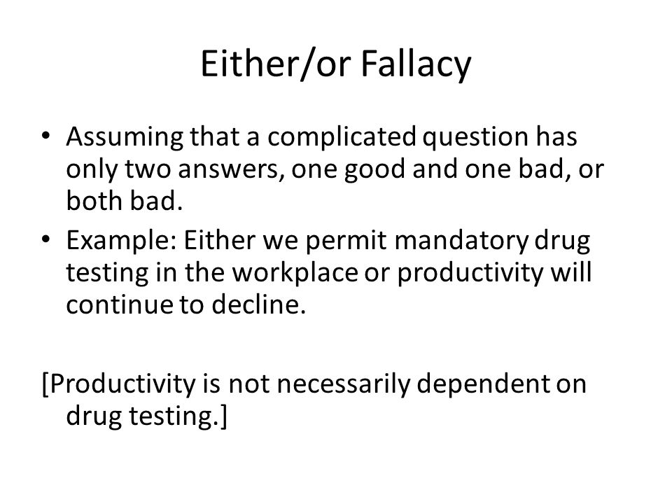 Either/or Fallacy Assuming that a complicated question has only two answers, one good and one bad, or both bad. Example: Either we permit mandatory dr