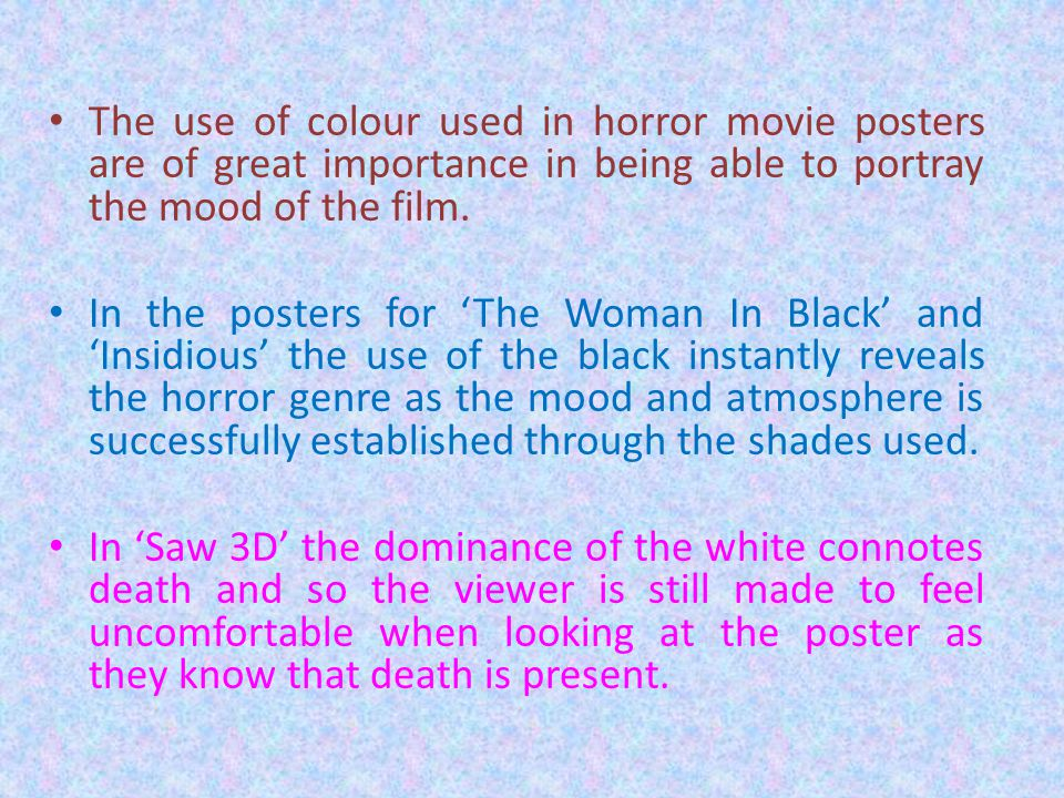 The use of colour used in horror movie posters are of great importance in being able to portray the mood of the film. In the posters for 'The Woman In