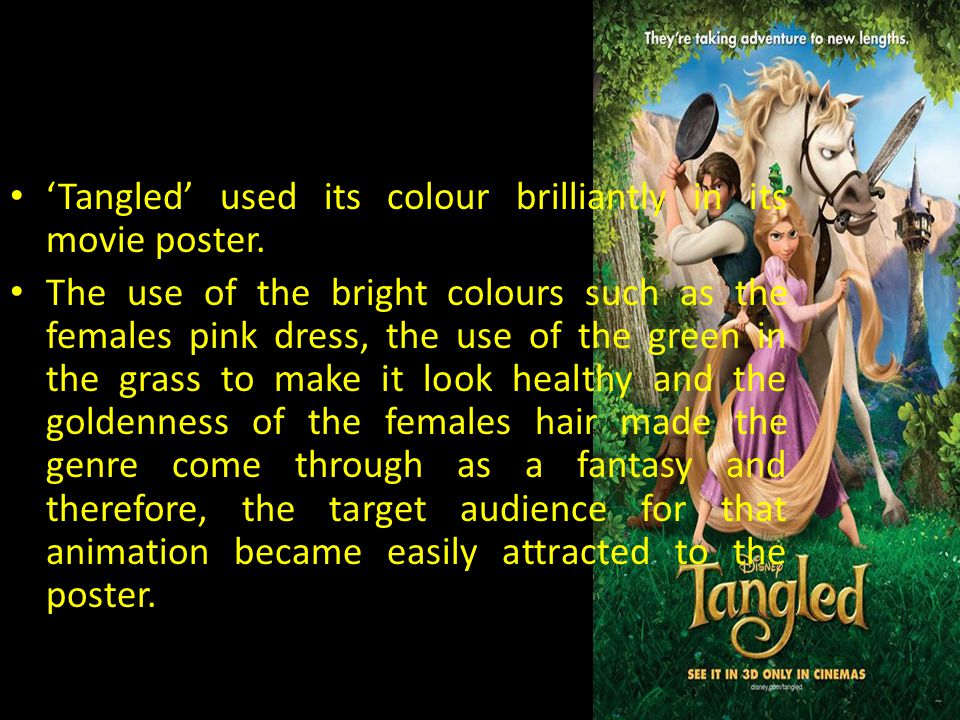 'Tangled' used its colour brilliantly in its movie poster. The use of the bright colours such as the females pink dress, the use of the green in the g
