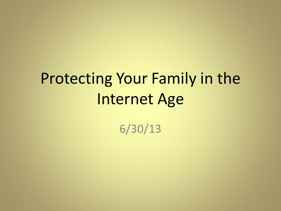 Protecting Your Family in the Internet Age 6/30/13