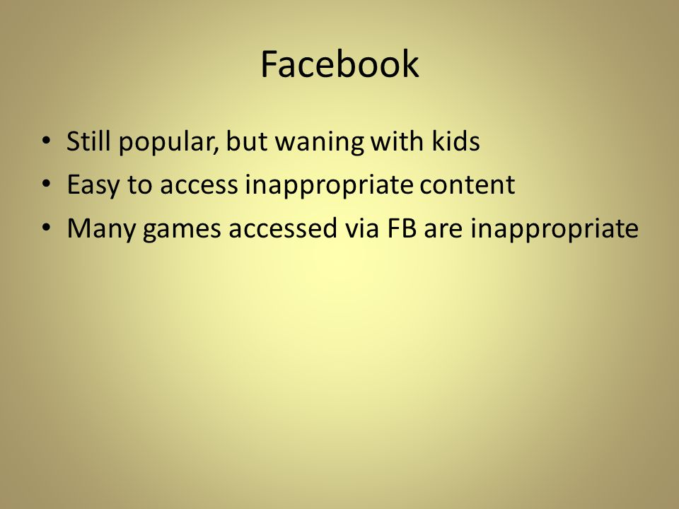 Facebook Still popular, but waning with kids Easy to access inappropriate content Many games accessed via FB are inappropriate