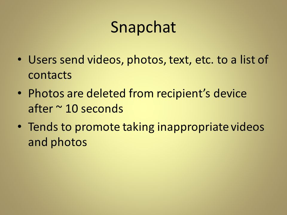 Snapchat Users send videos, photos, text, etc. to a list of contacts Photos are deleted from recipient's device after ~ 10 seconds Tends to promote ta