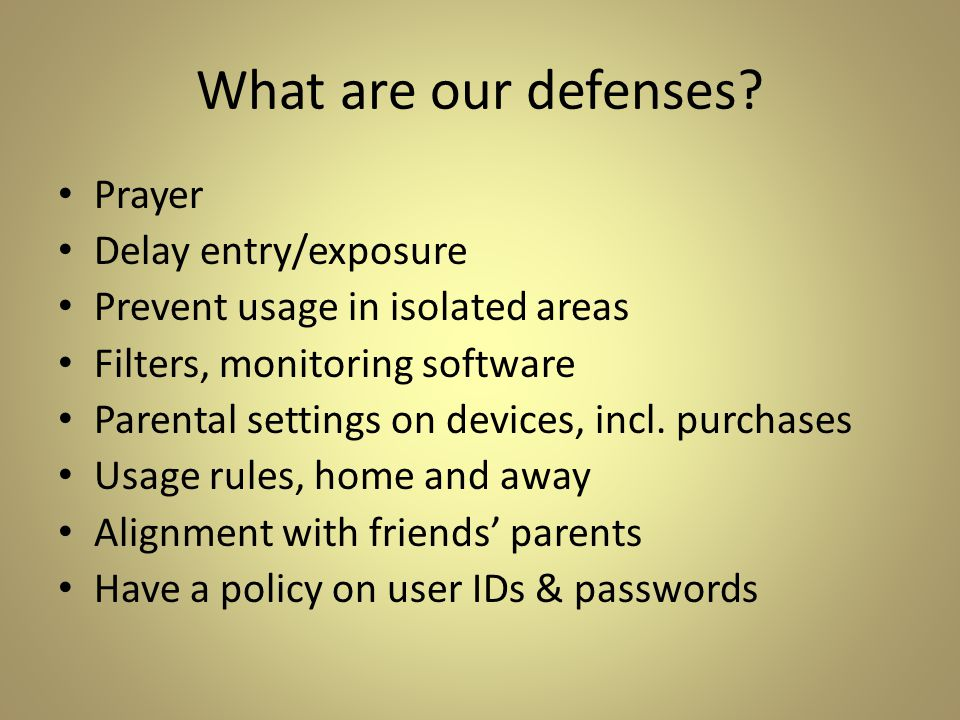 What are our defenses? Prayer Delay entry/exposure Prevent usage in isolated areas Filters, monitoring software Parental settings on devices, incl. pu