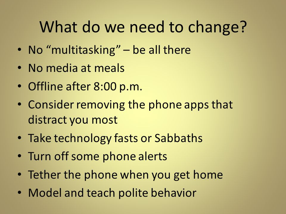 "What do we need to change? No ""multitasking"" – be all there No media at meals Offline after 8:00 p.m. Consider removing the phone apps that distract y"